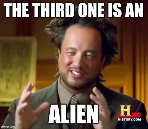 Ancient Aliens Meme | THE THIRD ONE IS AN ALIEN | image tagged in memes,ancient aliens | made w/ Imgflip meme maker