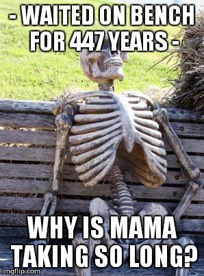 Waiting Skeleton Meme | - WAITED ON BENCH FOR 447 YEARS - WHY IS MAMA TAKING SO LONG? | image tagged in memes,waiting skeleton | made w/ Imgflip meme maker