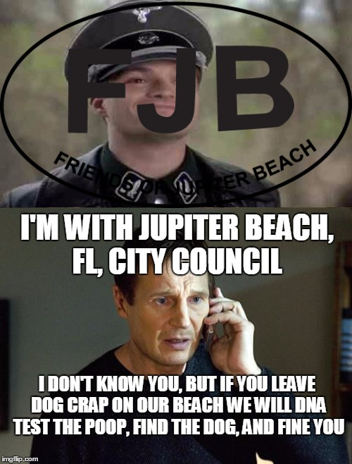 Dog Poop Nazis in Florida-Not my town just a crazy story | I'M WITH JUPITER BEACH, FL, CITY COUNCIL I DON'T KNOW YOU, BUT IF YOU LEAVE DOG CRAP ON OUR BEACH WE WILL DNA TEST THE POOP, FIND THE DOG, A | image tagged in liam neeson taken 2,nazi,big government,dog poop,memes | made w/ Imgflip meme maker