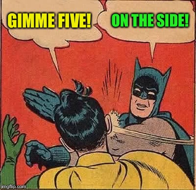Batman Slapping Robin Meme | GIMME FIVE! ON THE SIDE! | image tagged in memes,batman slapping robin | made w/ Imgflip meme maker