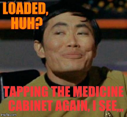 Sulu knows what you're talking about,,, | LOADED, HUH? TAPPING THE MEDICINE  CABINET AGAIN, I SEE,,, | image tagged in sulu knows what you're talking about | made w/ Imgflip meme maker