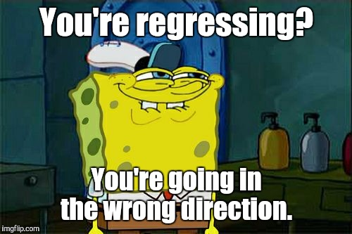 Dont You Squidward Meme | You're regressing? You're going in the wrong direction. | image tagged in memes,dont you squidward | made w/ Imgflip meme maker