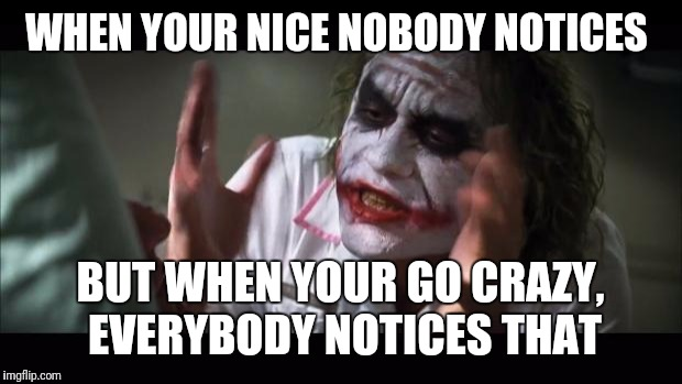 And everybody loses their minds Meme | WHEN YOUR NICE NOBODY NOTICES BUT WHEN YOUR GO CRAZY,  EVERYBODY NOTICES THAT | image tagged in memes,and everybody loses their minds | made w/ Imgflip meme maker