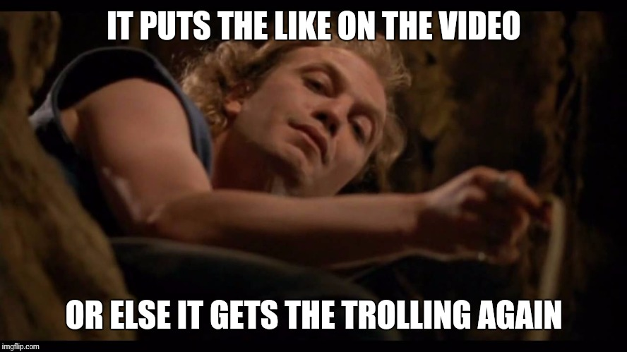 Youtube Bill | IT PUTS THE LIKE ON THE VIDEO OR ELSE IT GETS THE TROLLING AGAIN | image tagged in it puts the lotion on the skin | made w/ Imgflip meme maker