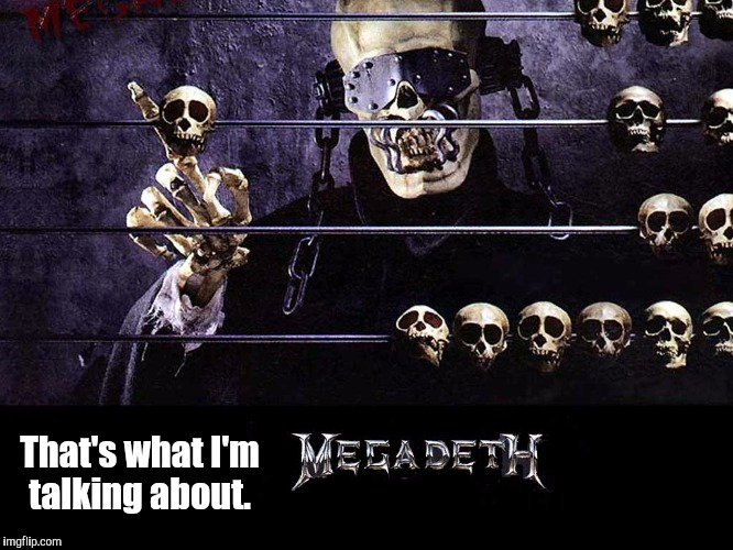 Megadeth | That's what I'm talking about. | image tagged in megadeth | made w/ Imgflip meme maker