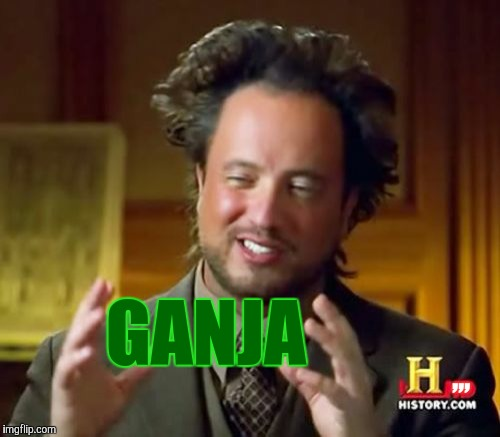 Ancient Aliens Meme | ,,, GANJA | image tagged in memes,ancient aliens | made w/ Imgflip meme maker