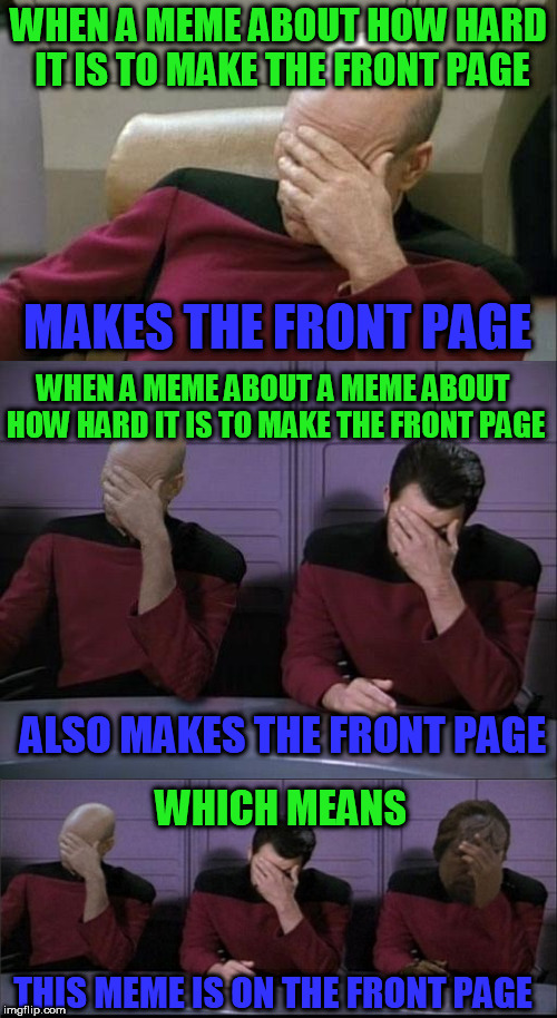 Front page paradox. | WHEN A MEME ABOUT HOW HARD IT IS TO MAKE THE FRONT PAGE MAKES THE FRONT PAGE WHEN A MEME ABOUT A MEME ABOUT HOW HARD IT IS TO MAKE THE FRONT | image tagged in front page,memes,meme,captain picard facepalm,facepalm,funny | made w/ Imgflip meme maker