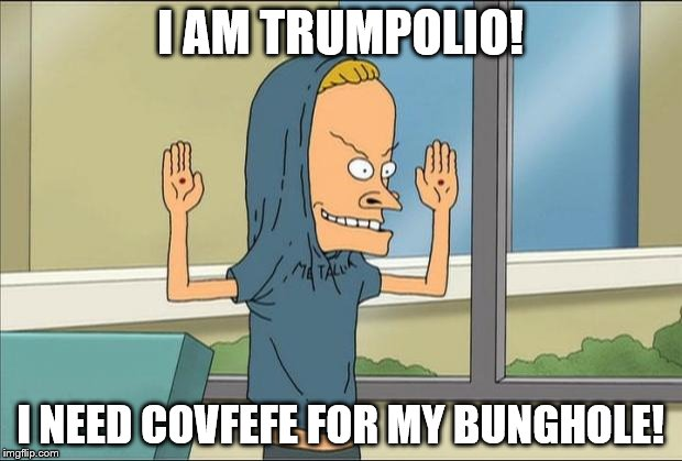 Trumpolio? Covfefe? | I AM TRUMPOLIO! I NEED COVFEFE FOR MY BUNGHOLE! | image tagged in beavis cornholio,memes,funny memes,donald trump,covfefe,coffee | made w/ Imgflip meme maker