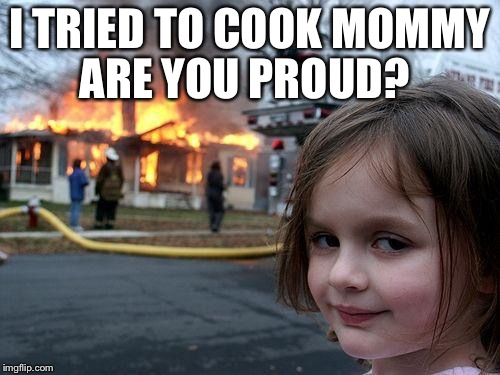 Disaster Girl Meme | I TRIED TO COOK MOMMY ARE YOU PROUD? | image tagged in memes,disaster girl | made w/ Imgflip meme maker