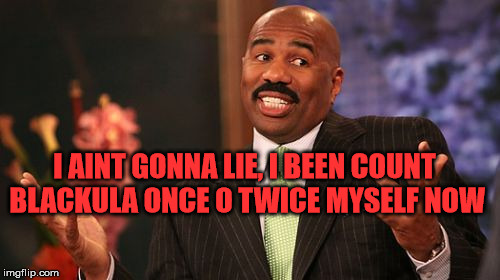 Steve Harvey Meme | I AINT GONNA LIE, I BEEN COUNT BLACKULA ONCE O TWICE MYSELF NOW | image tagged in memes,steve harvey | made w/ Imgflip meme maker