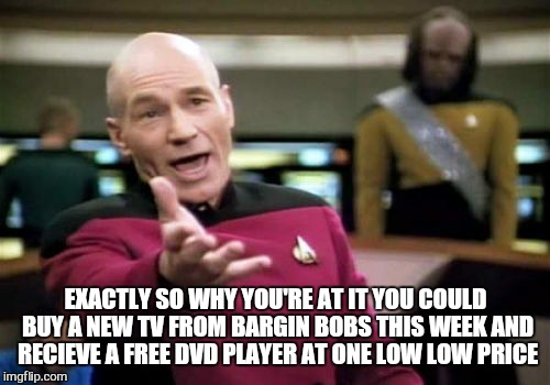 Picard Wtf Meme | EXACTLY SO WHY YOU'RE AT IT YOU COULD BUY A NEW TV FROM BARGIN BOBS THIS WEEK AND RECIEVE A FREE DVD PLAYER AT ONE LOW LOW PRICE | image tagged in memes,picard wtf | made w/ Imgflip meme maker