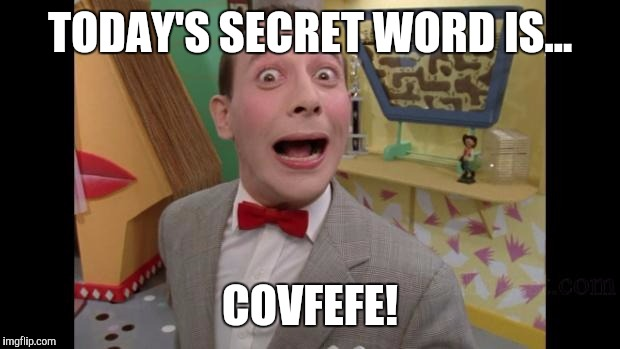 Pee Wee | TODAY'S SECRET WORD IS... COVFEFE! | image tagged in pee wee | made w/ Imgflip meme maker