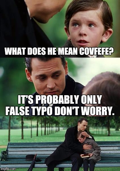 Finding Neverland Meme | WHAT DOES HE MEAN COVFEFE? IT'S PROBABLY ONLY FALSE TYPO DON'T WORRY. | image tagged in memes,finding neverland | made w/ Imgflip meme maker