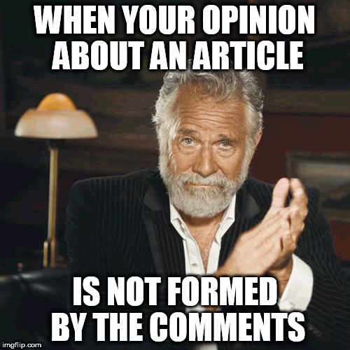 Don't let the trolls win. | WHEN YOUR OPINION ABOUT AN ARTICLE IS NOT FORMED BY THE COMMENTS | image tagged in most interesting man clapping,memes | made w/ Imgflip meme maker