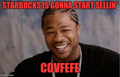 Yo Dawg, I saw your Tweet! | STARBUCKS IS GONNA START SELLIN' COVFEFE | image tagged in memes,yo dawg heard you,funny,funny memes,trump | made w/ Imgflip meme maker