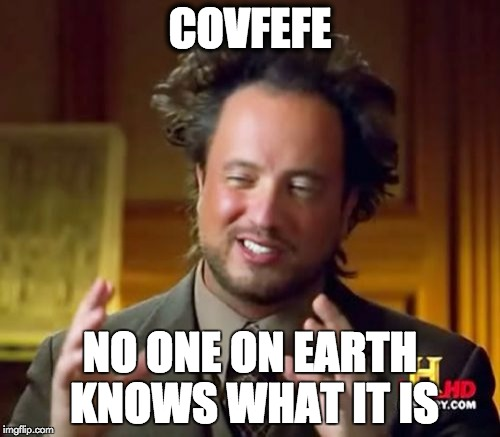 Ancient Aliens Meme | COVFEFE NO ONE ON EARTH KNOWS WHAT IT IS | image tagged in memes,ancient aliens | made w/ Imgflip meme maker