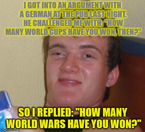 "Tip, if you ever get into an argument with a German, spin this trick at them to shut them up. | I GOT INTO AN ARGUMENT WITH A GERMAN AT THE PUB LAST NIGHT. HE CHALLENGED ME WITH: ""HOW MANY WORLD CUPS HAVE YOU WON, THEN?"" SO I REPLIED: "" 