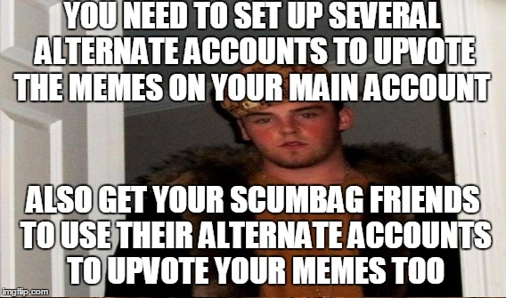 YOU NEED TO SET UP SEVERAL ALTERNATE ACCOUNTS TO UPVOTE THE MEMES ON YOUR MAIN ACCOUNT ALSO GET YOUR SCUMBAG FRIENDS TO USE THEIR ALTERNATE  | made w/ Imgflip meme maker