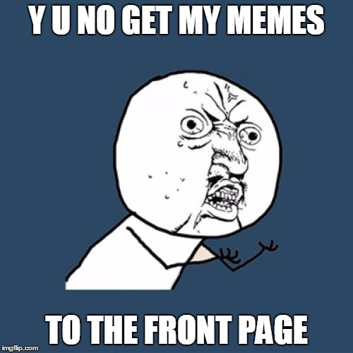 Y U No Meme | Y U NO GET MY MEMES TO THE FRONT PAGE | image tagged in memes,y u no | made w/ Imgflip meme maker