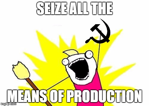 X All The Y Meme | SEIZE ALL THE MEANS OF PRODUCTION | image tagged in memes,x all the y | made w/ Imgflip meme maker