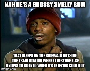 Y'all Got Any More Of That Meme | NAH HE'S A GROSSY SMELLY BUM THAT SLEEPS ON THE SIDEWALK OUTSIDE THE TRAIN STATION WHERE EVERYONE ELSE KNOWS TO GO INTO WHEN ITS FREEZING CO | image tagged in memes,yall got any more of | made w/ Imgflip meme maker