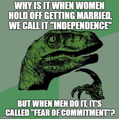 "Philosoraptor Meme | WHY IS IT WHEN WOMEN HOLD OFF GETTING MARRIED, WE CALL IT ""INDEPENDENCE"" BUT WHEN MEN DO IT, IT'S CALLED ""FEAR OF COMMITMENT""? 