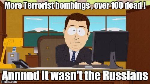 There goes the last shred of credibility the Liberals had , thanks Kathy | More Terrorist bombings , over 100 dead ! Annnnd it wasn't the Russians | image tagged in memes,aaaaand its gone,libtards | made w/ Imgflip meme maker