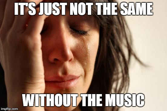 First World Problems Meme | IT'S JUST NOT THE SAME WITHOUT THE MUSIC | image tagged in memes,first world problems | made w/ Imgflip meme maker