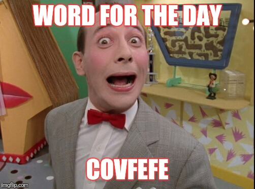 Peewee Herman secret word of the day | WORD FOR THE DAY COVFEFE | image tagged in peewee herman secret word of the day | made w/ Imgflip meme maker