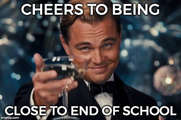 Thank God! xDD  | CHEERS TO BEING CLOSE TO END OF SCHOOL | image tagged in memes,leonardo dicaprio cheers,end of school,cheers,relateable | made w/ Imgflip meme maker