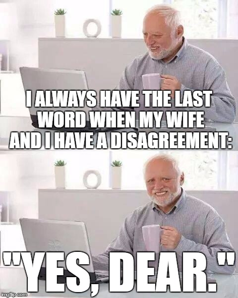 "Hide the Pain Harold Meme | I ALWAYS HAVE THE LAST WORD WHEN MY WIFE AND I HAVE A DISAGREEMENT: ""YES, DEAR."" 