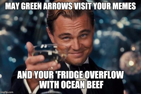 Leonardo Dicaprio Cheers Meme | MAY GREEN ARROWS VISIT YOUR MEMES AND YOUR 'FRIDGE OVERFLOW WITH OCEAN BEEF | image tagged in memes,leonardo dicaprio cheers | made w/ Imgflip meme maker