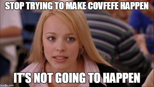 Its Not Going To Happen Meme | STOP TRYING TO MAKE COVFEFE HAPPEN IT'S NOT GOING TO HAPPEN | image tagged in memes,its not going to happen,AdviceAnimals | made w/ Imgflip meme maker