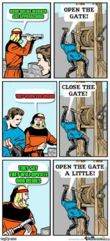 Open the gate a little | SOME SOCIAL WORKER ARE APPROACHING THEY WORK FOR IMGUR THEY SAY THEY WILL UPVOTE OUR MEMES | image tagged in open the gate a little,imgur | made w/ Imgflip meme maker