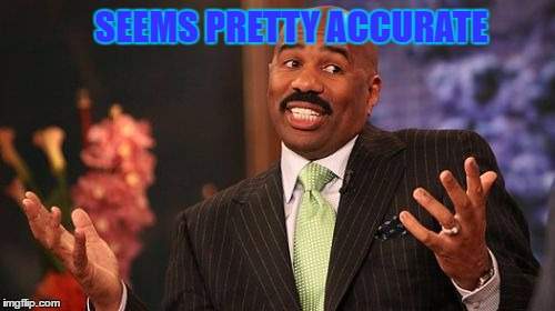 Steve Harvey Meme | SEEMS PRETTY ACCURATE | image tagged in memes,steve harvey | made w/ Imgflip meme maker