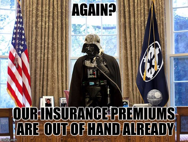 AGAIN? OUR INSURANCE PREMIUMS ARE  OUT OF HAND ALREADY | made w/ Imgflip meme maker