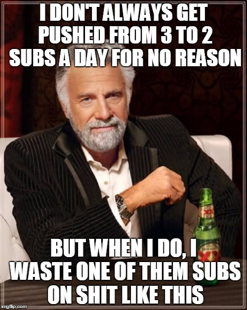 The most donwvoted man on imgflip | I DON'T ALWAYS GET PUSHED FROM 3 TO 2 SUBS A DAY FOR NO REASON BUT WHEN I DO, I WASTE ONE OF THEM SUBS ON SHIT LIKE THIS | image tagged in memes,the most interesting man in the world,wtf imgflip,modding here must be voluntary | made w/ Imgflip meme maker