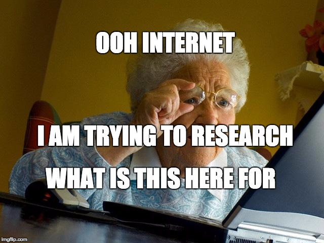 Grandma Finds The Internet Meme | WHAT IS THIS HERE FOR I AM TRYING TO RESEARCH OOH INTERNET | image tagged in memes,grandma finds the internet | made w/ Imgflip meme maker