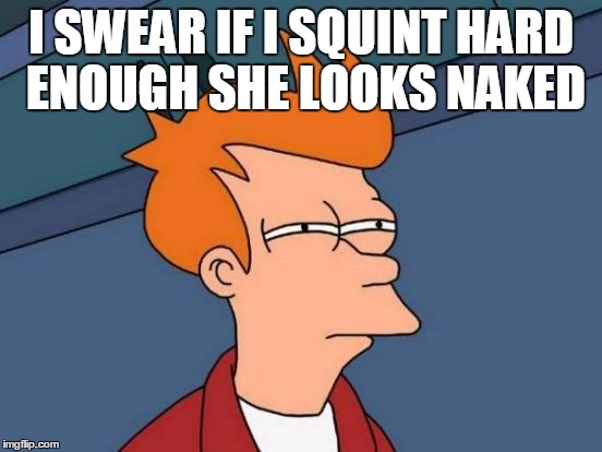Futurama Fry Meme | I SWEAR IF I SQUINT HARD ENOUGH SHE LOOKS NAKED | image tagged in memes,futurama fry | made w/ Imgflip meme maker