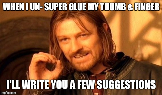 One Does Not Simply Meme | WHEN I UN- SUPER GLUE MY THUMB & FINGER I'LL WRITE YOU A FEW SUGGESTIONS | image tagged in memes,one does not simply | made w/ Imgflip meme maker