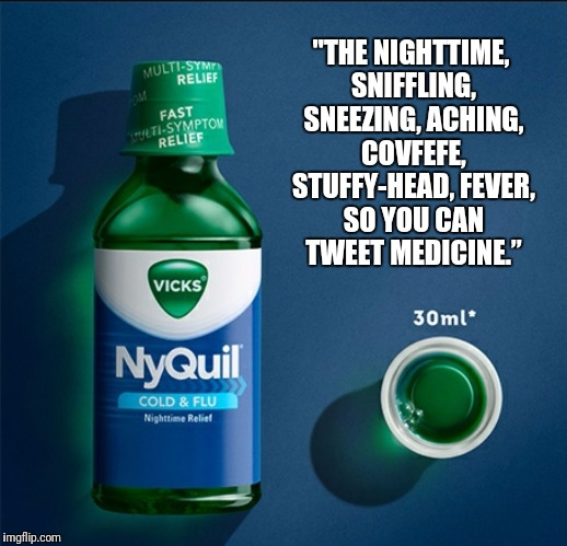 "Feel better POTUS | ""THE NIGHTTIME, SNIFFLING, SNEEZING, ACHING, COVFEFE, STUFFY-HEAD, FEVER, SO YOU CAN TWEET MEDICINE."" 