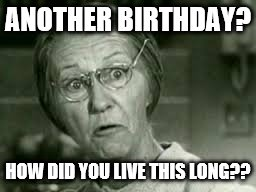 Libby Birthday | ANOTHER BIRTHDAY? HOW DID YOU LIVE THIS LONG?? | image tagged in granny | made w/ Imgflip meme maker