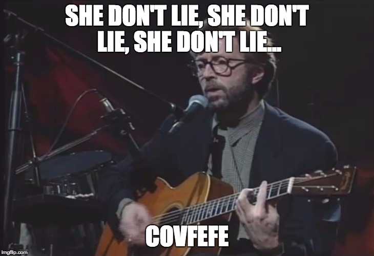 SHE DON'T LIE, SHE DON'T LIE, SHE DON'T LIE... COVFEFE | image tagged in eric clapton | made w/ Imgflip meme maker