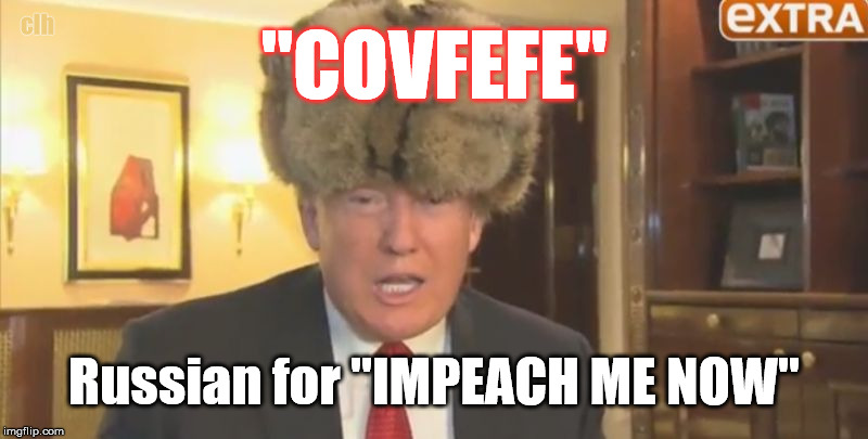 "Impeach Comrade Drumpf NOW | ""COVFEFE"" Russian for ""IMPEACH ME NOW"" clh 