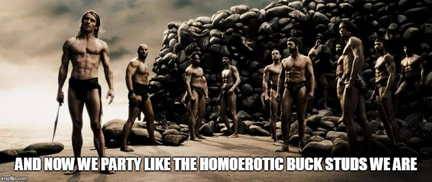 AND NOW WE PARTY LIKE THE HOMOEROTIC BUCK STUDS WE ARE | made w/ Imgflip meme maker