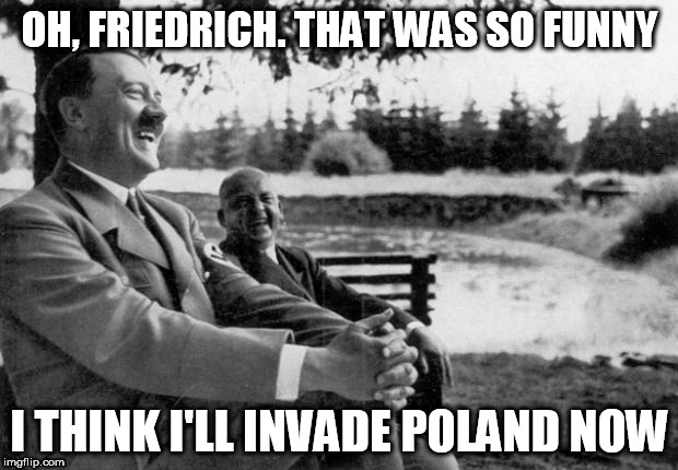 OH, FRIEDRICH. THAT WAS SO FUNNY I THINK I'LL INVADE POLAND NOW | made w/ Imgflip meme maker