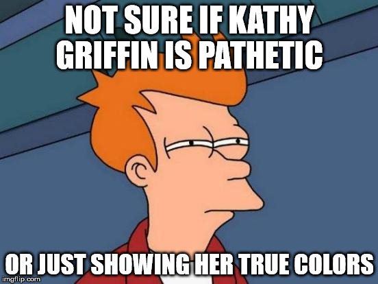 Futurama Fry Meme | NOT SURE IF KATHY GRIFFIN IS PATHETIC OR JUST SHOWING HER TRUE COLORS | image tagged in memes,futurama fry | made w/ Imgflip meme maker