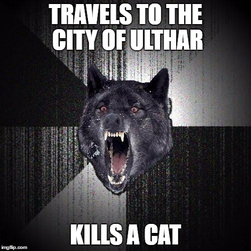 Insanity Wolf | TRAVELS TO THE CITY OF ULTHAR KILLS A CAT | image tagged in memes,insanity wolf,ulthar,lovecraft | made w/ Imgflip meme maker