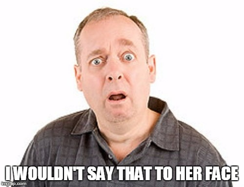 I WOULDN'T SAY THAT TO HER FACE | made w/ Imgflip meme maker