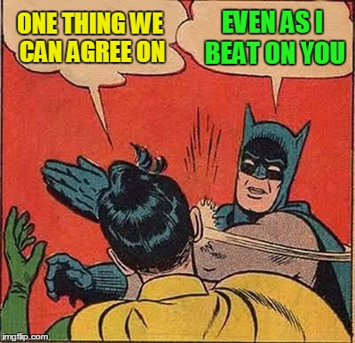 Batman Slapping Robin Meme | ONE THING WE CAN AGREE ON EVEN AS I BEAT ON YOU | image tagged in memes,batman slapping robin | made w/ Imgflip meme maker